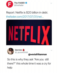 "I just want to Netflix and Jill...: The FADER  @thefader  Report: Netflix is $20 billion in debt.  thefader.com/2017/07/31/net...  Derrick  @_ayosworldd  @westafrikanman  So this is why they ask ""Are you still  there?"" this whole time it was a cry for  help I just want to Netflix and Jill..."