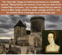 """Smell, Death, and History: The 'fairy-tale' image of medieval princesses is completely  warped. Taking history into account, if you say you want to be  treated like a princess,"""" you're really saying that you want to  live in a filthy castle, smell like death, sewage and B.O., and  be married off as a teenager to an old foreign guy. https://t.co/KPJULm1d4o"""