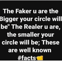 "Facts, Memes, and Saw: The Faker u are the  Bigger  your circle will  be"" The Realer u are.  the smaller your  circle will be; These  are well Known  MY CIRCLE SO SMALL I LOOKED AROUND AND ONLY SAW TYREIK 🤷🏾‍♂️ basically 💯"