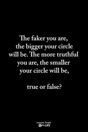 <3: The faker you are  the bigger your circle  will be. The more truthful  you are, the smaller  will be,  your circle  true or false?  Lessons Taught  By LIFE <3