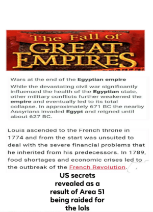 Empire, Fall, and Food: The Fall of  GREATT,  EMPIRES  Wars at the end of the Egyptian empire  While the devastating civil war significantly  influenced the health of the Egyptian state,  other military conflicts further weakened the  empire and eventuallly led to its total  collapse. In approximately 671 BC the nearby  Assyrians invaded Egypt and reigned until  about 627 BC.  Louis ascended to the French throne in  1774 and from the start was unsuited to  deal with the severe financial problems that  he inherited from his predecessors. In 1789,  food shortages and economic crises led to  the outbreak of the Erench Revolution.  US secrets  revealed as a  result of Area 51  being raided for  the lols Thx for sorting by new