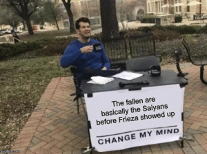 I mean... he's not wrong: The fallen are  basically the Saiyans  before Frieza showed up  CHANGE MY MIND  imgflip.com I mean... he's not wrong