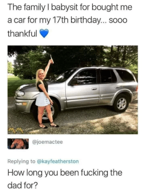Birthday, Dad, and Family: The family I babysit for bought me  a car for my 17th birthday... sooo  thankful  @joemactee  UST  Replying to @kayfeatherston  How long you been fucking the  dad for? Well she got exposed