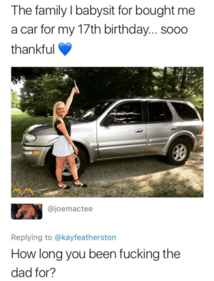 Something shady definitely going on here.: The family l babysit for bought me  a car for my 17th birthday... soo0  thankful  @joemactee  Replying to @kayfeatherston  How long you been fucking the  dad for? Something shady definitely going on here.