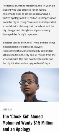 Ahmed Mohamed, America, and Blackpeopletwitter: The family of Ahmed Mohamed, the 14-year-old  student who was arrested for bringing a  homemade clock to school, is demanding a  written apology and $15 million in compensation  from the city of Irving, Texas and its independent  school district, claiming that the school and the  city disregarded his rights and permanently  damaged the family's reputation.  In letters sent to the City of Irving and the Inving  Independent School District, lawyers  representing the Mohamed family demanded  $10 million from the city and $5 million from the  school district. The firm has threatened to sue  the city if it does not comply within 60 days.   AMERICAS  The Clock Kid' Ahmed  Mohamed Wants $15 Million  and an Apology bruh Ahmed played everyone 💀🤑