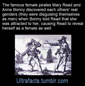 Facts, Lesbians, and School: The famous female pirates Mary Read and  Anne Bonny discovered each others' real  genders (they were disguising themselves  as men) when Bonny told Read that she  was attracted to her, causing Read to reveal  herself as a female as well  Ultrafacts.tumblr.com halvedmimi:  somewhathonestabe:  darkqueen-of-asgard:   ultrafacts:  Source: [x] Follow Ultrafacts for more facts!   This is true btw. I did a report about Ann Boney in school and Read actually liked her back so they ran away together and were considered the two most terrifying pirates across the seven seas   Lesbian Pirates  Give us this film  Just fyi - many of the illustrations and statues of them show them with their breasts exposed.  This is not because they are sexualising lesbians but because these women often used to open their shirts and expose a breast when they killed a man just so the man's dying last thought would be the realisation that he was killed by a woman.
