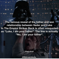 "It's the most misquoted line in history! starwarsfacts: The famous reveal of the father and son  relationship between Vader and Luke  in The Empire Strikes Back is often misquoted  as ""Luke, I am your father"". The line is actually  ""No, I am your father"".  Fact #141  @Starwarsfacts It's the most misquoted line in history! starwarsfacts"