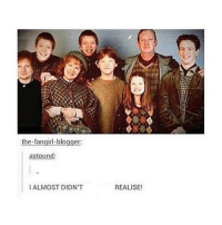 astounded: the fangirl-blogger:  astound:  I ALMOST DIDN'T  REALISE!