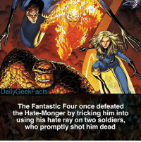Fantastic Four, Memes, and Soldiers: The Fantastic Four once defeated  the Hate-Monger by tricking him into  using his hate ray on two soldiers,  who promptly shot him dead Do you like the Fantastic Four? _ mrfantastic reedrichards thething bengrimm invisiblewoman suestorm humantorch johnnystorm fantasticfour spiderman spidermanhomecoming marvel marvelcomics marvelfacts dailygeekfacts