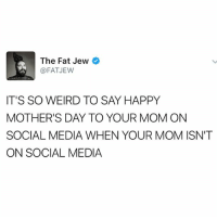 Also, stop posting photos of your mom looking hot and fertile back in the day! It's fucking creepy!: The Fat Jew  @FAT JEW  IT'S SO WEIRD TO SAY HAPPY  MOTHER'S DAY TO YOUR MOM ON  SOCIAL MEDIA WHEN YOUR MOM ISN'T  ON SOCIAL MEDIA Also, stop posting photos of your mom looking hot and fertile back in the day! It's fucking creepy!