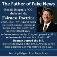 "Global Warming, Memes, and Alex Jones: The Father of Fake News  Ronald Reagan's FCC  abolished the  Fairness Doctrine  which, since 1949, required media  to present both sides' opinions in  the rare event they weren't just  reporting straight news  A Democrat-controlled Congress passed a bill to  re-instate the Fairness Doctrine in 1987.  Reagan vetoed the bill.  Fox News followed in the 1990s. America is now  more polarized and misinformed than ever.  Rescuing Religion from Republicans Without the repeal of the Fairness Doctrine, Rush Limbaugh, Fox News, and Alex Jones would be unheard of.  The fairness doctrine stated that public broadcasts needed to give equal airtime to opposing views.  Due to this, someone couldn't spew hours of uninterrupted propaganda without being debated and disputed on the spot.   An oil industry lobbyist couldn't lie through their teeth about the safety of fracking or the ""unsettled science"" on global warming without a scientist there to set them straight.  The removal of the fairness doctrine paved the way for the corporate propaganda machine that we call the ""media"" today, and has largely contributed to the dumbing down of America.   Image from Rescuing Religion from Republicans"