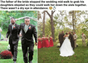 Thought this belonged here: The father of the bride stopped the wedding mid-walk to grab his  daughters stepdad so they could walk her down the aisle together.  There wasn't a dry eye in attendance.  Delia D Blaekbura 2015 Thought this belonged here