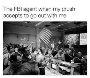 awesomacious:  We did it ladies and gentlemen: The FBI agent when my crush  accepts to go out with me awesomacious:  We did it ladies and gentlemen