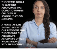 Children, Fbi, and Memes: THE FBI WAS TOLD A  19 YEAR OLD  PSYCHOPATH WAS  GOING TO MURDER  CHILDREN AT  SCHOOL, THEY DID  NOTHING.  A PORNSTAR SAYS  SHE HAD SEX WIT  OUR PRESIDENT AND  THE FBI RAIDS TH  PRESIDENT'S  ATTORNEY'S OFFICE.  WHAT'S WRONG  WITH THIS PICTURE? Hmm...