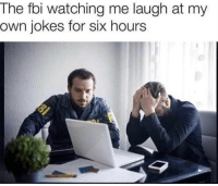 Fbi, Jokes, and Irl: The fbi watching me laugh at my  own jokes for six hours Me irl