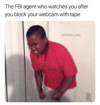 Memes, Watches, and Content: The FBl agent who watches you after  you block your webcam with tape  IG:PolarSaurusRex I do this when watching adult 18+ sensitive content