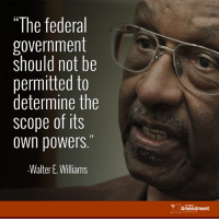 """Memes, Constitution, and Government: """"The federal  government  should not be  permitted to  determine the  ope of its  own powers.""""  -Walter E. Williams  TENTH  Amendment Walter Williams is absolutely right!    #constitution #10thAmendment #liberty"""