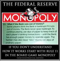"Facebook, Memes, and Money: THE FEDERAL RESERVE  MONOPOLY  11. What if the Bank runs out of money?  Some players think the Bank is bankrupt if it runs  out of money. The Bank never goes bankrupt. To  continue playing, use slips of paper to keep track of  each player's banking transactions  until the Bank  has enough paper money to operate again. The  banker may also issue ""new"" money on slips of  ordinary paper.  IF YOU DON'T UNDERSTAND  HOW IT WORKS START WITH RULE 11  IN THE BOARD GAME MONOPOLY  THEFREETHOUGHTPROJECTCOMIENDTHE FED 💭 It's time to EndTheFed 🔥🏦🔥 Join Us: @TheFreeThoughtProject 💭 TheFreeThoughtProject RonPaul Monopoly DebtSlave FederalReserve 💭 LIKE our Facebook page & Visit our website for more News and Information. Link in Bio.... 💭 www.TheFreeThoughtProject.com"