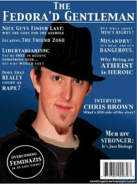 via Political Aesthetics Escape Pod: THE  FEDORA' GENTLEMAN  NICE GUYS FINISH LAST:  BUT WHAT ABOUT  MEN'S RIGHTS?  WHY SHE GOES FOR THE ASSHOLE  ESCAPING THE FRIEND ZONE  MISANDRY:  IT'S REAL, AND IT'S  DANGEROUS.  LIBERTARIANISM:  YOU'RE FREE TO BELIEVE  Why Being an  SOMETHING ELSE...  BUT WHY WOULD YOU?  ATHEIST  is HEROIC  DOES THAT  REALLY  COUNT AS  RAPE?  INTERVIEW  CHRIS BROWN  What's HIS side of the story?  Men are  STRONGER:  It's Just Biology  OVERCOMING  IN 10 EASY STEPS!  38  nice thingsforawfulpeople.tumblr via Political Aesthetics Escape Pod