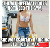 Gym, Terrible Facebook, and Alpha: THE FEMALE DOES  NOT NEED THE GYM  ALPHA  SHE WORKS OUT BY BRINGING  BEERTOHER MAN