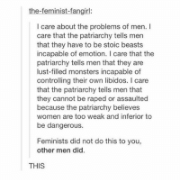 boys: the-feminist-fangirl:  I care about the problems of men. I  care that the patriarchy tells men  that they have to be stoic beasts  incapable of emotion. I care that the  patriarchy tells men that they are  lust-filled monsters incapable of  controlling their own libidos. I care  that the patriarchy tells men that  they cannot be raped or assaulted  because the patriarchy believes  women are too weak and inferior to  be dangerous.  Feminists did not do this to you,  other men did  THIS boys