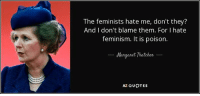 A truly strong woman. Whether you agree with her politics or not.: The feminists hate me, don't they?  And I don't blame them. For I hate  feminism. It is poison.  Margaret Thatcher  AZ QUOTES A truly strong woman. Whether you agree with her politics or not.