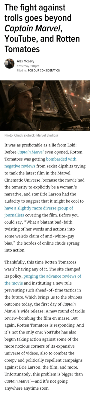 "I lost a lot of brain cells reading this, proceed at your own risk...: The fight against  trolls goes beyond  Captain Marvel,  YouTube, and Rotten  lomatoes  Alex McLevy  Yesterday 5:04pm  Filed to: FOR OUR CONSIDERATION  206 S  Photo: Chuck Zlotnick (Marvel Studios)  It was as predictable as a lie from Loki:  Before Captain Marvel even opened, Rotten  Tomatoes was getting bombarded with  negative reviews from sexist dipshits trying  to tank the latest film in the Marvel  Cinematic Universe, because the movie had  the temerity to explicitly be a woman's  narrative, and star Brie Larson had the  audacity to suggest that it might be cool to  have a slightly more diverse group of  journalists covering the film. Before you  could say, ""What a blatant bad-faith  twisting of her words and actions into  some weirdo claim of anti-white-guy  bias,"" the hordes of online chuds sprang  into action  Thankfully, this time Rotten Tomatoes  wasn't having any of it. The site changed  its policy, purging the advance reviews of  the movie and instituting a new rule  preventing such ahead-of-time tactics in  the future. Which brings us to the obvious  outcome today, the first day of Captain  Marvel's wide release: A new round of trolls  review-bombing the film en masse. But  again, Rotten Tomatoes is responding. And  it's not the only one: YouTube has also  begun taking action against some of the  more noxious corners of its expansive  universe of videos, also to combat the  creepy and politically repellent campaigns  against Brie Larson, the film, and more.  Unfortunately, this problem is bigger than  Captain Marvel-and it's not going  anywhere anytime soon I lost a lot of brain cells reading this, proceed at your own risk..."
