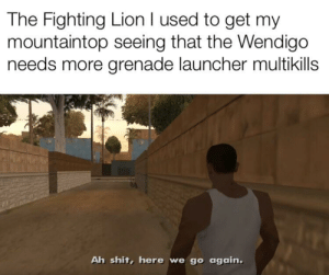 Destiny, Shit, and Lion: The Fighting Lion I used to get my  mountaintop seeing that the Wendigo  needs more grenade launcher multikills  Ah shit, here we go again. Is this format dead yet?