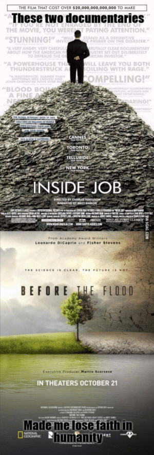 """People, please wake up! WE need to stop our governments from ruining our world.: THE FILM THAT COST OVER $20,000,000,000,000 TO MAKE  These two documentaries  THE MOVIE, YOU WERET PAYING ATTENTION""""  STUNNING!"""" INP  A VERY ANGRY VERY CAREFU  WIL  STAND AS A DEFINITIVE  E PRIMER ON THE DISASTER  UTALLY CLEAR DOCUMENTARY  USTRY SET OUT DELIBERATELY  ABOUT HOW THE AMERICAN  TO DEFRAUD THE O  ICAN INVESTOR  A POWERHOUSE TH  ILL LEAVE YOU BOTH  LING WITH RAGE""""  HUNDERSTRUCK A  O  COMPELLING!""""  BLOOD BQ  A FINE  İNTERTAINING,  ARING!  CANNES  TORONTO  TELLURIDE  NEW YORK  INSIDE JOB  DIRECTED BY CHARLES FERGUSON  8SONY PICTURES  From Academy Award Winners  Leonardo DiCaprio and Fisher Stevens  BEFORE EFLOOD  Executive Producer Martin Scorsese  IN THEATERS OCTOBER 21  Made me lose faith in  humanity People, please wake up! WE need to stop our governments from ruining our world."""