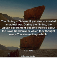 Star Wars creating wars. -: The filming of 'A New Hope' almost created  an actual war. During the filming, the  Libyan government became worried about  the Jawa Sandcrawler which they thought  was a Tunisian military vehicle.  Fact #371  @Starwarsfacts Star Wars creating wars. -