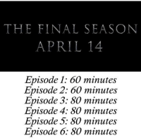 of you somehow didn't know already, this is how long the episodes will be🔥: THE FINAL SEASON  APRIL14  Episode 1: 60 minutes  Episode 2: 60 minutes  Episode 3: 80 minutes  Episode 4; 80 minutes  Episode 5: 80 minutes  Episode 6: 80 minutes of you somehow didn't know already, this is how long the episodes will be🔥