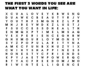 nexxo:   Our psychological state allows us to see only what we want/need/feel to see at a particular time. What are the first three words that you see?   Love beauty experience. Ok: THE FIRST 3 WORDS YOU SEE ARE  WHAT YOU WANT IN LIFE:  X CUA  U A W  Y K B  A U  G N  K Z  S N G  K  свЕ  Y O  м н  Y W D  D  Н  Н  N M Q X  VE X  G H  Y Z  A M  ME  N C E  O Y M  E  Uмо  A  U N B  SH A  K  хнU  Н  H O N  K P  т  Y C  O W E R  D O M J MO  LIGEN CE  Y A C  WINT E  т  FRE  R I  SRL SLSHZ  WYN= AMCOTNZEE ME  BTE LE  O U u > EPR DPU nexxo:   Our psychological state allows us to see only what we want/need/feel to see at a particular time. What are the first three words that you see?   Love beauty experience. Ok