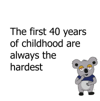 The first 40 years  of childhood are  always the  hardest so true! 😩