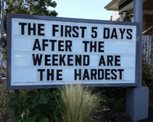 The Weekend, Weekend, and First: THE FIRST 5 DAYS  AFTER THE  WEEKEND ARE  THE HARDEST