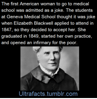 "America, Apparently, and College: The first American woman to go to medical  school was admitted as a joke. The students  at Geneva Medical School thought it was joke  when Elizabeth Blackwell applied to attend in  1847, so they decided to accept her. She  graduated in 1849, started her own practice,  and opened an infirmary for the poor.  Ultrafacts.tumblr.com <p><a href=""http://ultrafactsblog.com/post/111410504726/in-1847-elizabeth-blackwell-wanted-to-go-to"" class=""tumblr_blog"">ultrafacts</a>:</p>  <blockquote><p>In 1847, Elizabeth Blackwell wanted to go to medical school. Never mind that at the time women simply did not get medical degrees. The 26-year-old hadn't planned to grow up to become a physician—rather, her interest in medicine was sparked by a personal encounter.  A dying female friend remarked to Blackwell that her trials would have  been made easier had there been a female doctor to care for her. The  comment struck a chord.</p>                              <p>Drawn by a challenge, she decided to pursue a medical degree and,  after studying for a year under several physician friends, made her  attempt.</p>                              <p>She applied to 12 schools  along the Northeast, in addition to every medical program available in  New York and Philadelphia. In the end, only Dean Charles Lee of <a href=""http://en.wikipedia.org/wiki/Geneva_Medical_College"">Geneva Medical College</a> in western New York gave her application any real consideration—sort of. <a href=""http://www.pbs.org/newshour/rundown/elizabeth-blackwell-becomes-the-first-woman-doctor-in-the-united-states/"">PBS's Howard Markel explains:</a></p>               <blockquote> <p>Dean Lee and his all male faculty were more than hesitant to make  such a bold move as accepting a woman student. Consequently, Dr. Lee  decided to put the matter up to a vote among the 150 men who made up the  medical school's student body. If one student voted ""No,"" Lee  explained, Miss Blackwell would be barred from admission.</p>  <p>Apparently, the students thought the request was little more than a  silly joke and voted unanimously to let her in; they were surprised, to  say the least, when she arrived at the school ready to learn how to  heal.</p></blockquote><p>And learn she did. Undeterred by her classmates' and professors' sometimes open animosity, Blackwell received  her medical degree on January 23, 1849. She went on to study obstetrics and pediatrics in Europe before returning to the United States to start her own practice in New York City. <br/></p><p>(<a href=""http://www.smithsonianmag.com/smart-news/first-woman-america-receive-md-was-admitted-med-school-joke-180953978/?no-ist"">Fact Source</a>) <br/></p><p>Follow <b><a href=""http://ultrafacts.tumblr.com/"">Ultrafacts</a> </b>for more facts<br/></p></blockquote>"