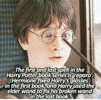 Reparo! 😎  -Kreacher: The first and last spell in the  Harry Potter bookseries is reparo'.  Hermione fixed Harry's glasses  in the first book and Harry used the  elder wand to fix his broken wand  in the last book. Reparo! 😎  -Kreacher