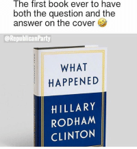 Memes, Book, and Hillary Rodham Clinton: The first book ever to have  both the question and the  answer on the cover  @RepublicanParty  WHAT  HAPPENED  HILLARY  RODHAM  CLINTON The end.