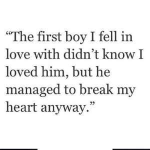 "Love, Break, and Heart: ""The first boy I fell in  love with didn't know I  loved him, but he  managed to break my  heart anyway.""  95 http://iglovequotes.net/"