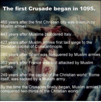 Memes, Muslim, and True: The first Crusade began in 1095  460 years after the first Christian city was overrun by  Muslim armies  443 years after Muslims plundered Italy  427 years after Muslim armies first laid siege to the  Christian capital of Constantinople  380 years after Spain was conquered by Muslim armies  363 years after France was first attacked by Muslim  armies  249 years after the capital of the Christian world, Rome  itself, was sacked by a Muslim army  By the time the Crusades finally began, Muslim armies h  conquered two-thirds of the Christian world It's true!