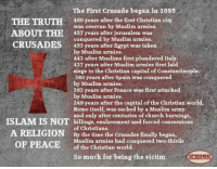 Church, Iphone, and Memes: The First Crusade began in 1095  THE TRUTH  460 years after the first Christian city  was overrun by Muslim armies.  ABOUT THE 457 years after Jerusalem was  conquered by Muslim armies.  CRUSADES 453 years after Egypt was taken  by Muslim armies.  443 after Muslims first plundered Italy.  427 years after Muslim armies first laid  siege to the Christian capital of Constantinople.  380 years after Spain was conquered  by Muslim armies.  363 years after France was first attacked  by Muslim armies.  249 years after the capital of the Christian world,  Rome itself, was sacked by a Muslim army  and only after centuries of church burnings,  ISLAM IS NOT killings, enslavement and forced conversions  A RELIGION of Christians.  Crusades finally began  By the time the OF PEACE  Muslim armies had conquered two-thirds  of the Christian world.  so much for being the victim  IPHONE