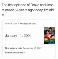 Af, Drake, and Drake & Josh: The first episode of Drake and Josh  released 14 years ago today. I'm old  af  Drake & Josh / First episode date  January 11, 2004  wir  Final episode date: September 16, 2007  Number of seasons: 4 Damn.. 14 years ago today! 😳 WSHH