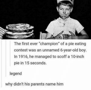 "Dank, Memes, and Parents: The first ever ""champion"" of a pie eating  contest was an unnamed 6-year-old boy.  In 1916, he managed to scoff a 10-inch  pie in 15 seconds.  legend  why didn't his parents name him Does this count as an interesting title? by juliusdeezer MORE MEMES"