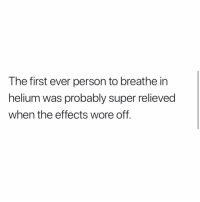 Lol, Memes, and 🤖: The first ever person to breathe in  helium was probably super relieved  when the effects wore off. Lol