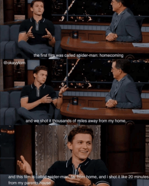 He still live at his parent's….: the first film was called spider-man: homecoming  @okayytom  and we shot it thousands of miles away from my home,  and this film is called spider-man far from home, and i shot it like 20 minutes  from my parents house He still live at his parent's….
