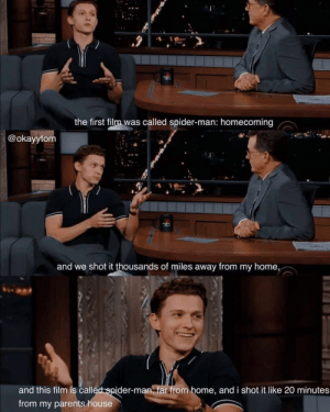 Oh Tom: the first film was called spider-man: homecoming  @okayytom  and we shot it thousands of miles away from my home,  and this film is called spider-man far from home, and i shot it like 20 minutes  from my parents house Oh Tom