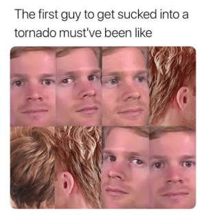 I'm going on an adventure: The first guy to get sucked into a  tornado must've been like I'm going on an adventure
