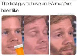 Meirl: The first guy to have an IPA must've  been like  @campgoodboy Meirl