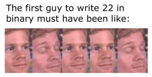 It was probably a very exciting moment: The first guy to write 22 in  binary must have been like:  DiscoStu42 It was probably a very exciting moment