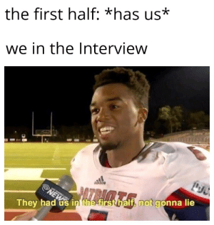 Reddit, The Interview, and First: the first half: *has us*  we in the Interview  They had us in the-firsthalf, not gonna lie This is totally me when they have us in the First half🤯