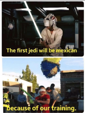 Que la chancla te acompañe: The first jedi will be mexican  Because of our training. Que la chancla te acompañe